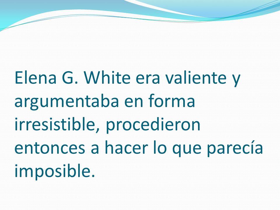Elena G. White era valiente y argumentaba en forma irresistible, procedieron entonces a hacer lo que parecía imposible.