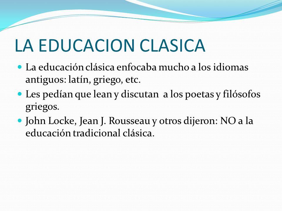 LA EDUCACION CLASICA La educación clásica enfocaba mucho a los idiomas antiguos: latín, griego, etc. Les pedían que lean y discutan a los poetas y fil