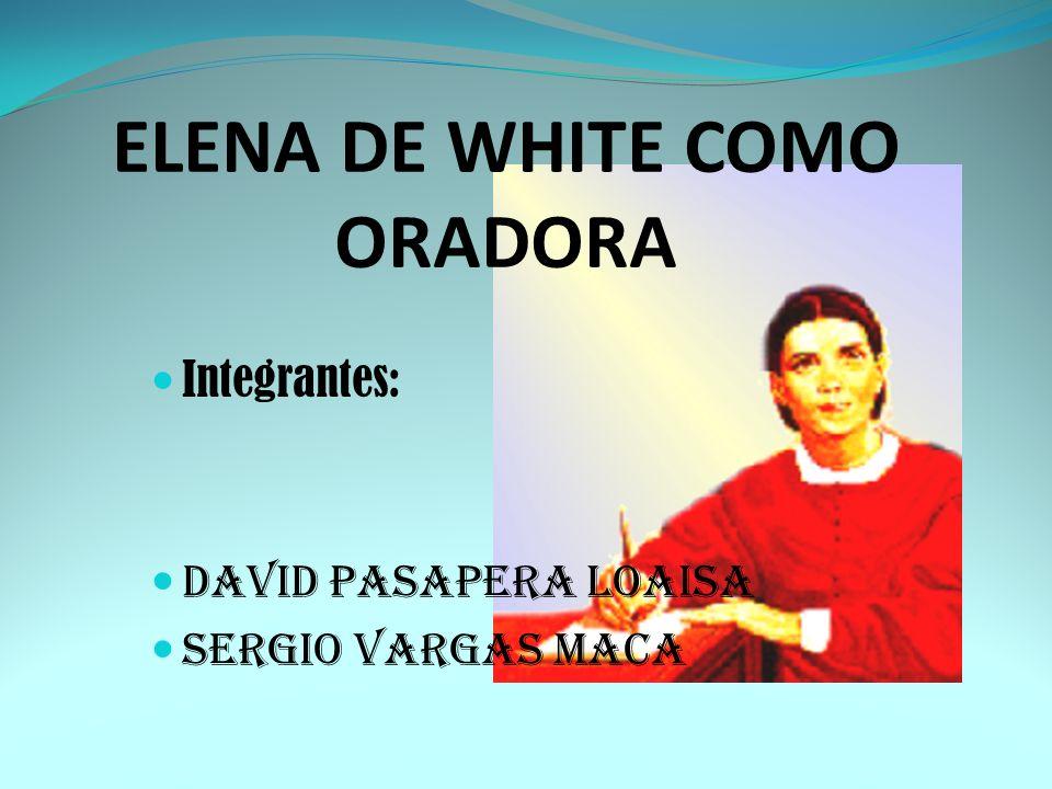 ELENA DE WHITE COMO ORADORA Integrantes: DAVID Pasapera Loaisa Sergio Vargas Maca