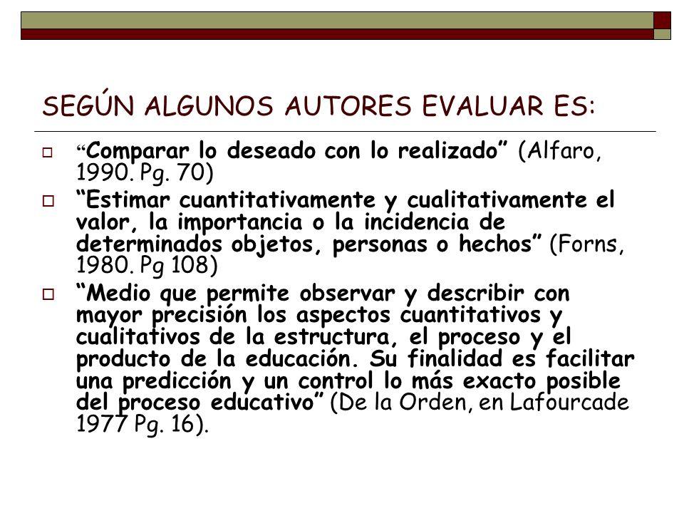SEGÚN ALGUNOS AUTORES EVALUAR ES: Comparar lo deseado con lo realizado (Alfaro, 1990. Pg. 70) Estimar cuantitativamente y cualitativamente el valor, l
