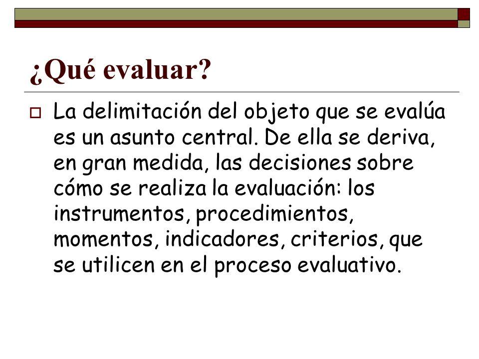 ¿Qué evaluar? La delimitación del objeto que se evalúa es un asunto central. De ella se deriva, en gran medida, las decisiones sobre cómo se realiza l