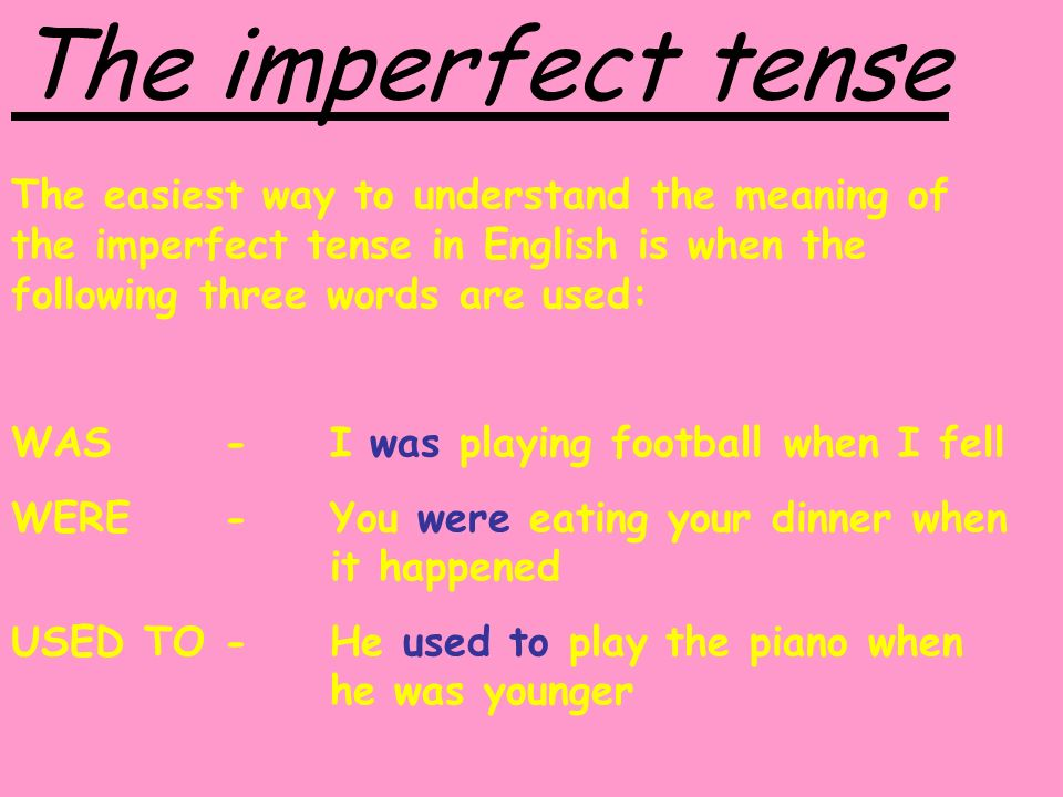 The imperfect tense The easiest way to understand the meaning of the imperfect tense in English is when the following three words are used: WAS -I was playing football when I fell WERE-You were eating your dinner when it happened USED TO-He used to play the piano when he was younger
