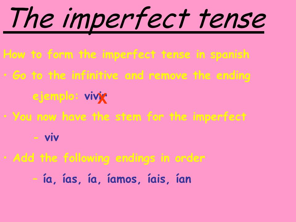 The imperfect tense How to form the imperfect tense in spanish Go to the infinitive and remove the ending ejemplo: vivir You now have the stem for the imperfect - viv Add the following endings in order – ía, ías, ía, íamos, íais, ían X