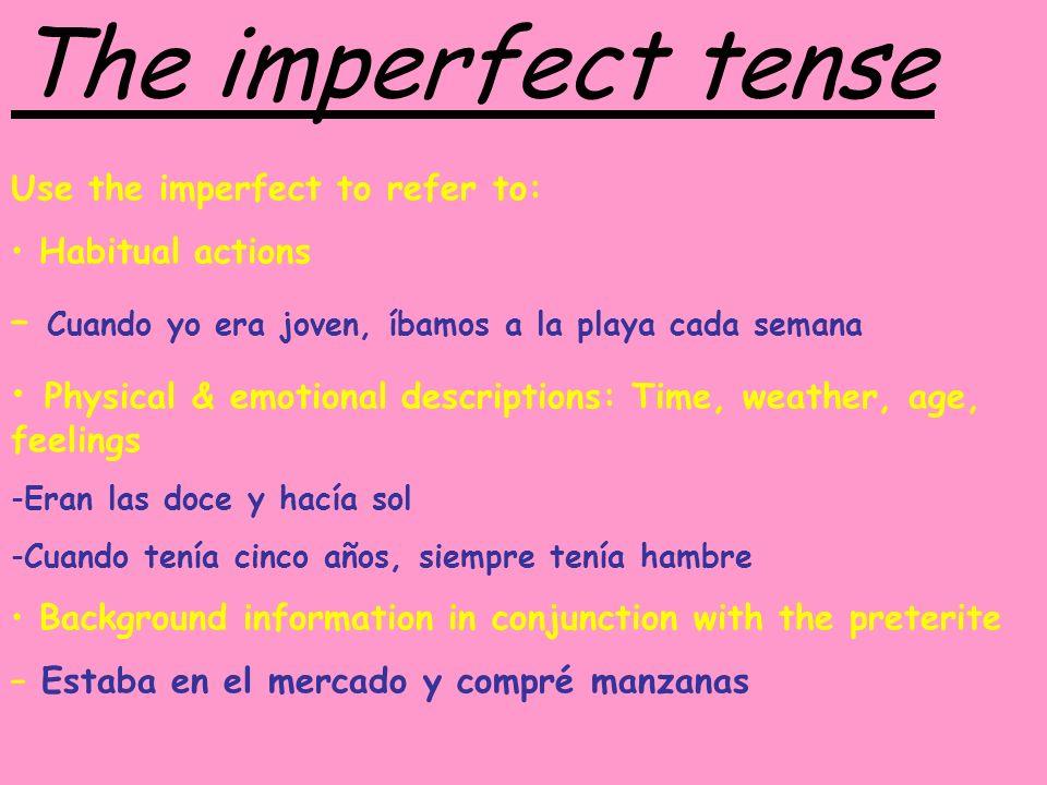 The imperfect tense Use the imperfect to refer to: Habitual actions – Cuando yo era joven, íbamos a la playa cada semana Physical & emotional descript