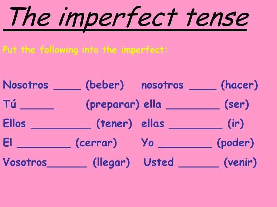 The imperfect tense Put the following into the imperfect: Nosotros ____ (beber)nosotros ____ (hacer) Tú _____ (preparar) ella ________ (ser) Ellos ___