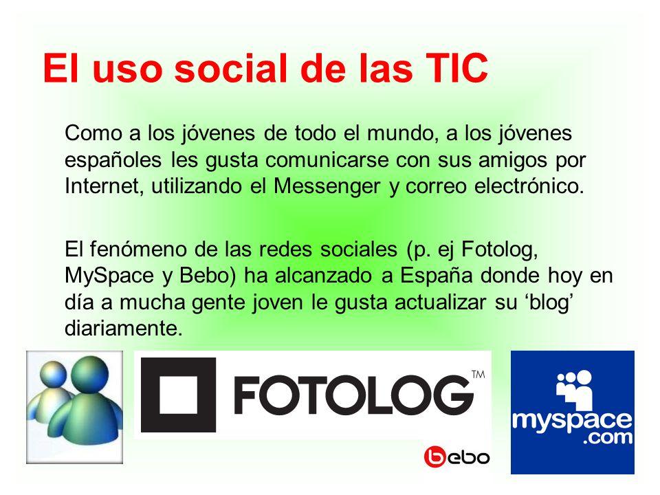 El uso social de las TIC Como a los jóvenes de todo el mundo, a los jóvenes españoles les gusta comunicarse con sus amigos por Internet, utilizando el