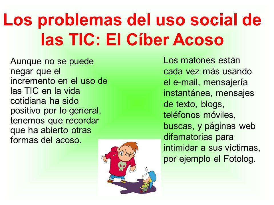 Los problemas del uso social de las TIC: El Cíber Acoso Aunque no se puede negar que el incremento en el uso de las TIC en la vida cotidiana ha sido p
