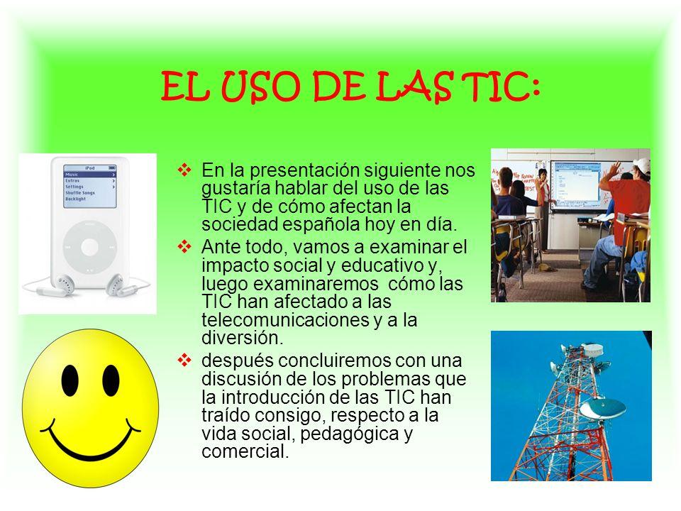 EL USO DE LAS TIC: En la presentación siguiente nos gustaría hablar del uso de las TIC y de cómo afectan la sociedad española hoy en día. Ante todo, v