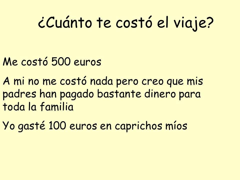 ¿Cuánto te costó el viaje? Me costó 500 euros A mi no me costó nada pero creo que mis padres han pagado bastante dinero para toda la familia Yo gasté