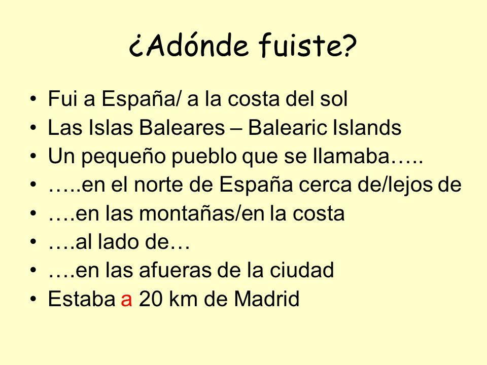 ¿Adónde fuiste? Fui a España/ a la costa del sol Las Islas Baleares – Balearic Islands Un pequeño pueblo que se llamaba….. …..en el norte de España ce