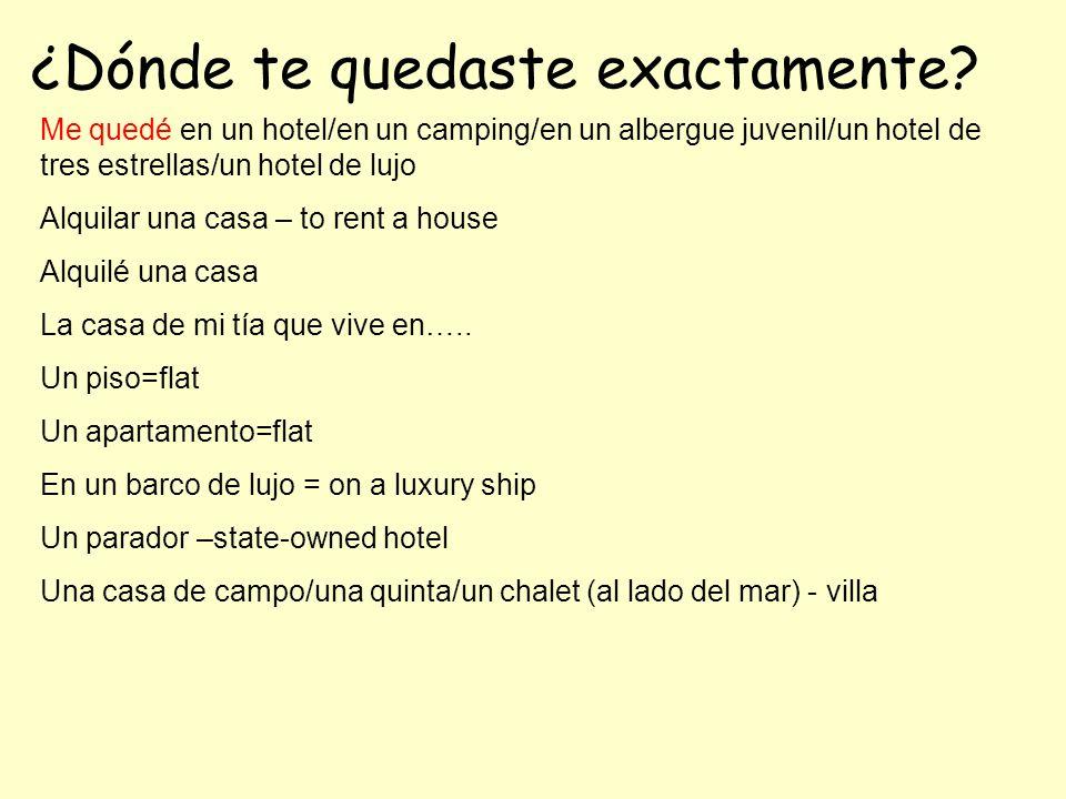 ¿Dónde te quedaste exactamente? Me quedé en un hotel/en un camping/en un albergue juvenil/un hotel de tres estrellas/un hotel de lujo Alquilar una cas