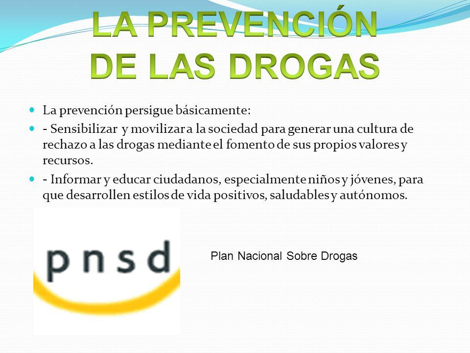 La prevención persigue básicamente: - Sensibilizar y movilizar a la sociedad para generar una cultura de rechazo a las drogas mediante el fomento de s
