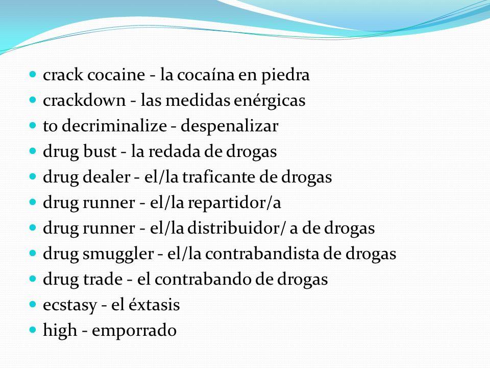 crack cocaine - la cocaína en piedra crackdown - las medidas enérgicas to decriminalize - despenalizar drug bust - la redada de drogas drug dealer - e