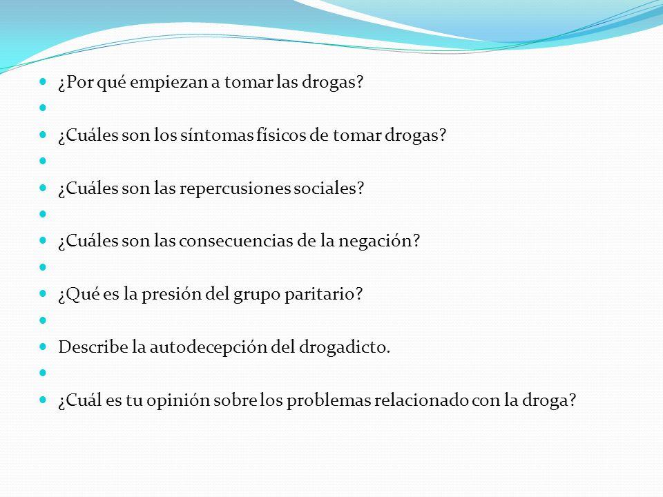 ¿Por qué empiezan a tomar las drogas? ¿Cuáles son los síntomas físicos de tomar drogas? ¿Cuáles son las repercusiones sociales? ¿Cuáles son las consec
