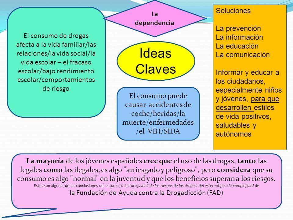 Ideas Claves El consumo de drogas afecta a la vida familiar/las relaciones/la vida social/la vida escolar – el fracaso escolar/bajo rendimiento escola