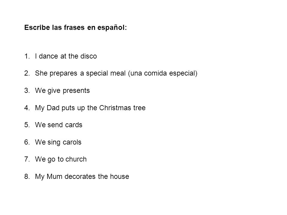 Escribe las frases en español: 1.I dance at the disco 2.She prepares a special meal (una comida especial) 3.We give presents 4.My Dad puts up the Christmas tree 5.We send cards 6.We sing carols 7.We go to church 8.My Mum decorates the house