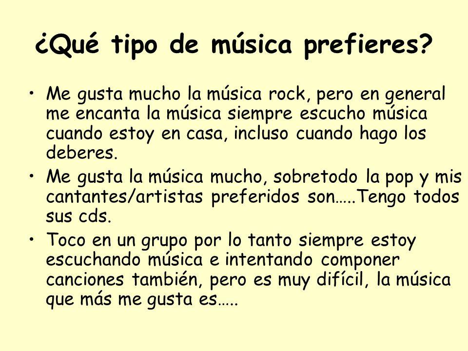 ¿Qué tipo de música prefieres? Me gusta mucho la música rock, pero en general me encanta la música siempre escucho música cuando estoy en casa, inclus