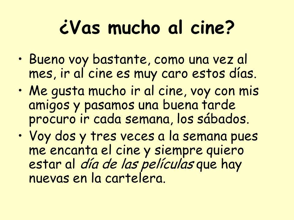 ¿Vas mucho al cine? Bueno voy bastante, como una vez al mes, ir al cine es muy caro estos días. Me gusta mucho ir al cine, voy con mis amigos y pasamo
