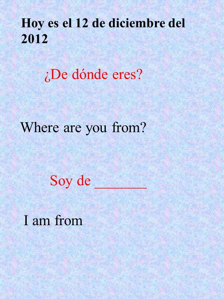 ¿De dónde eres? Where are you from? Soy de _______ I am from Hoy es el 12 de diciembre del 2012