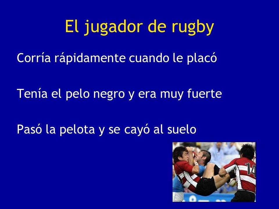 El jugador de rugby Corría rápidamente cuando le placó Tenía el pelo negro y era muy fuerte Pasó la pelota y se cayó al suelo