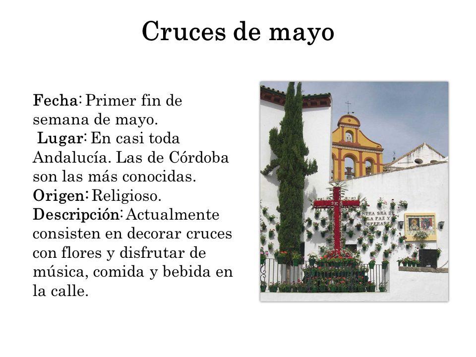 Cruces de mayo Fecha: Primer fin de semana de mayo. Lugar: En casi toda Andalucía. Las de Córdoba son las más conocidas. Origen: Religioso. Descripció