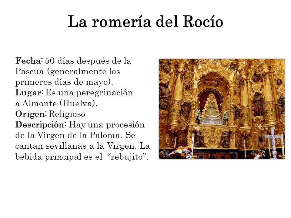 La romería del Rocío Fecha: 50 días después de la Pascua (generalmente los primeros días de mayo). Lugar: Es una peregrinación a Almonte (Huelva). Ori