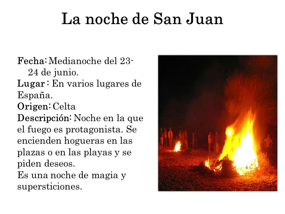 La noche de San Juan Fecha: Medianoche del 23- 24 de junio. Lugar : En varios lugares de España. Origen: Celta Descripción: Noche en la que el fuego e