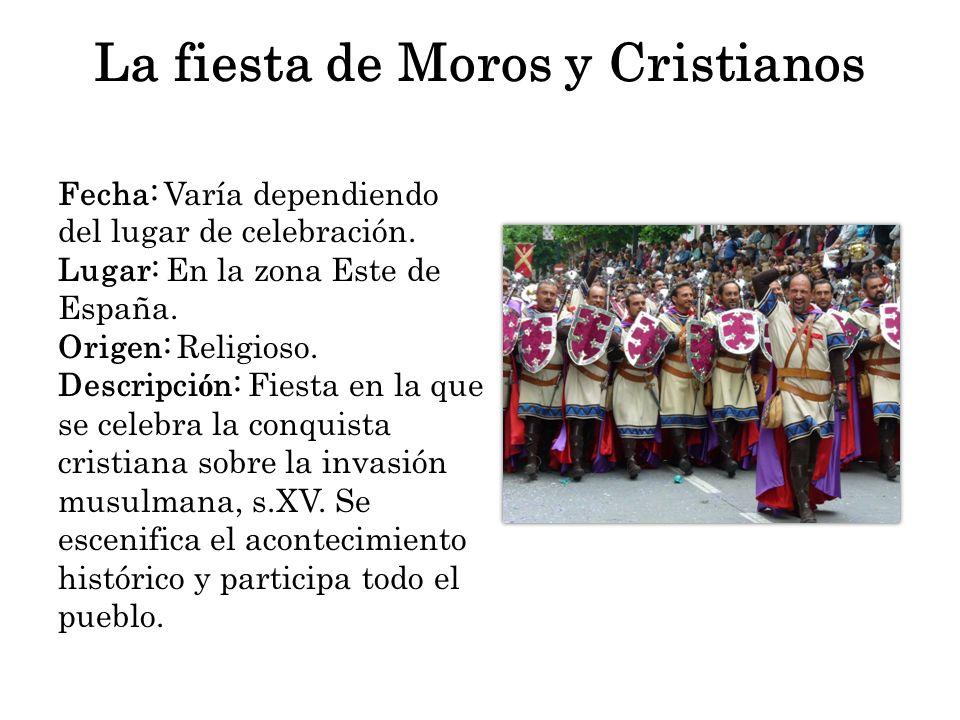 La fiesta de Moros y Cristianos Fecha: Varía dependiendo del lugar de celebración. Lugar: En la zona Este de España. Origen: Religioso. Descripci ó n: