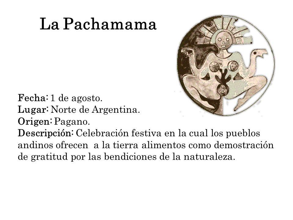 La Pachamama Fecha: 1 de agosto. Lugar: Norte de Argentina. Origen: Pagano. Descripción: Celebración festiva en la cual los pueblos andinos ofrecen a
