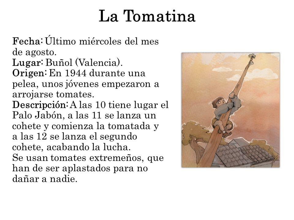 La Tomatina Fecha: Último miércoles del mes de agosto. Lugar: Buñol (Valencia). Origen: En 1944 durante una pelea, unos jóvenes empezaron a arrojarse