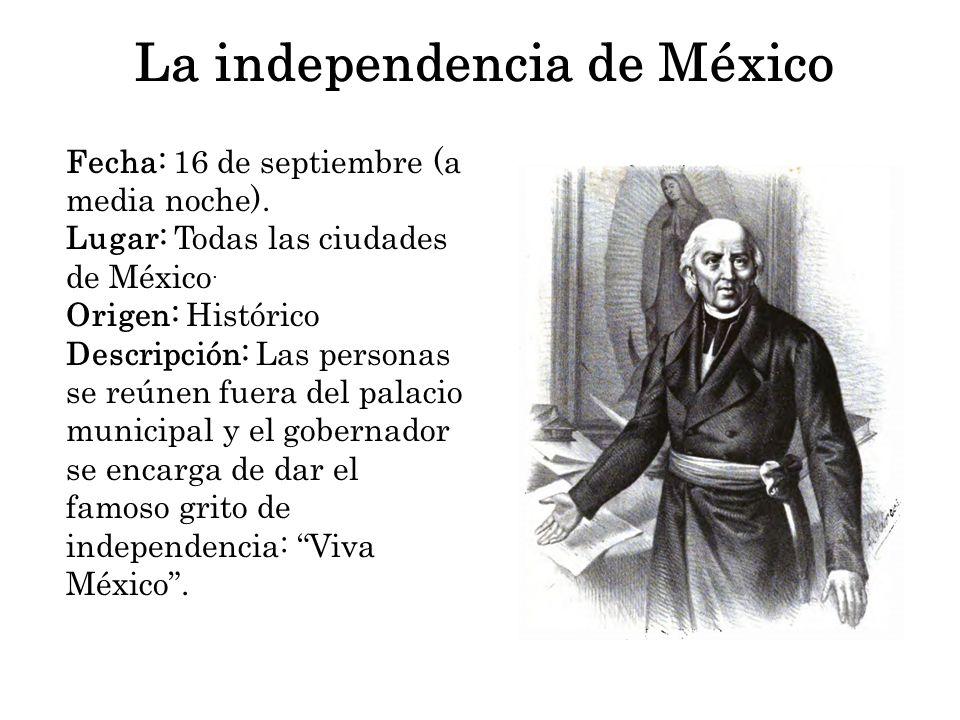 La independencia de México Fecha: 16 de septiembre (a media noche). Lugar: Todas las ciudades de México. Origen: Histórico Descripción: Las personas s