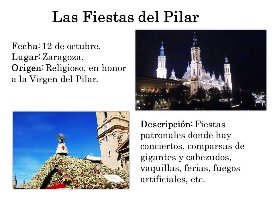 Las Fiestas del Pilar Fecha: 12 de octubre. Lugar: Zaragoza. Origen: Religioso, en honor a la Virgen del Pilar. Descripción: Fiestas patronales donde