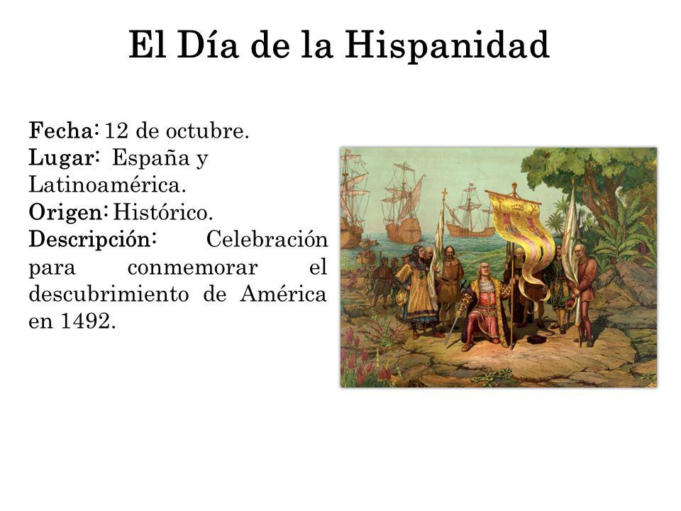 El Día de la Hispanidad Fecha: 12 de octubre. Lugar: España y Latinoamérica. Origen: Histórico. Descripción: Celebración para conmemorar el descubrimi