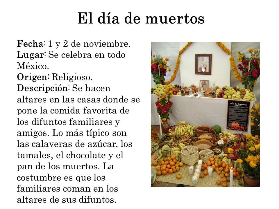El día de muertos Fecha: 1 y 2 de noviembre. Lugar: Se celebra en todo México. Origen: Religioso. Descripción: Se hacen altares en las casas donde se