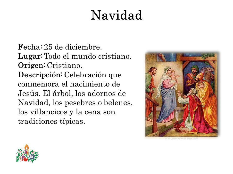 Navidad Fecha: 25 de diciembre. Lugar: Todo el mundo cristiano. Origen: Cristiano. Descripción: Celebración que conmemora el nacimiento de Jesús. El á