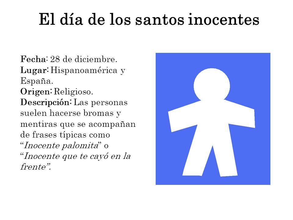 El día de los santos inocentes Fecha: 28 de diciembre. Lugar: Hispanoamérica y España. Origen: Religioso. Descripción: Las personas suelen hacerse bro