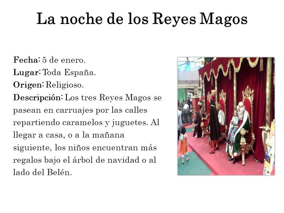 La noche de los Reyes Magos Fecha: 5 de enero. Lugar: Toda España. Origen: Religioso. Descripción: Los tres Reyes Magos se pasean en carruajes por las