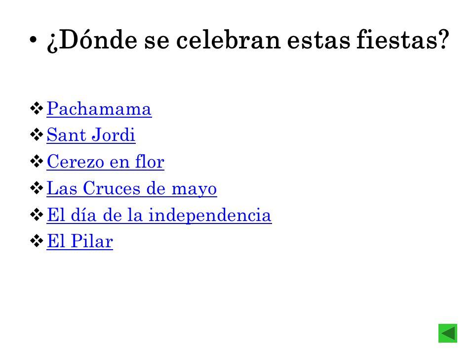 ¿Dónde se celebran estas fiestas? Pachamama Sant Jordi Cerezo en flor Las Cruces de mayo El día de la independencia El Pilar