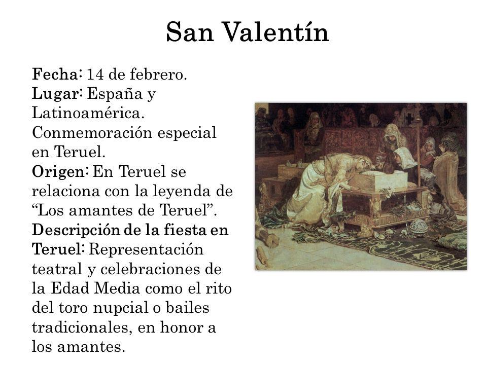 San Valentín Fecha: 14 de febrero. Lugar: España y Latinoamérica. Conmemoración especial en Teruel. Origen: En Teruel se relaciona con la leyenda de L