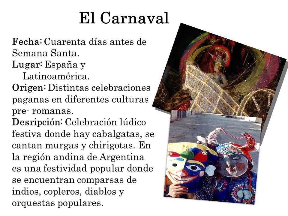 El Carnaval Fecha: Cuarenta días antes de Semana Santa. Lugar: España y Latinoamérica. Origen: Distintas celebraciones paganas en diferentes culturas