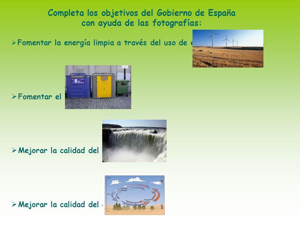 Completa los objetivos del Gobierno de España con ayuda de las fotografías: Fomentar la energía limpia a través del uso de energías renovables. Foment