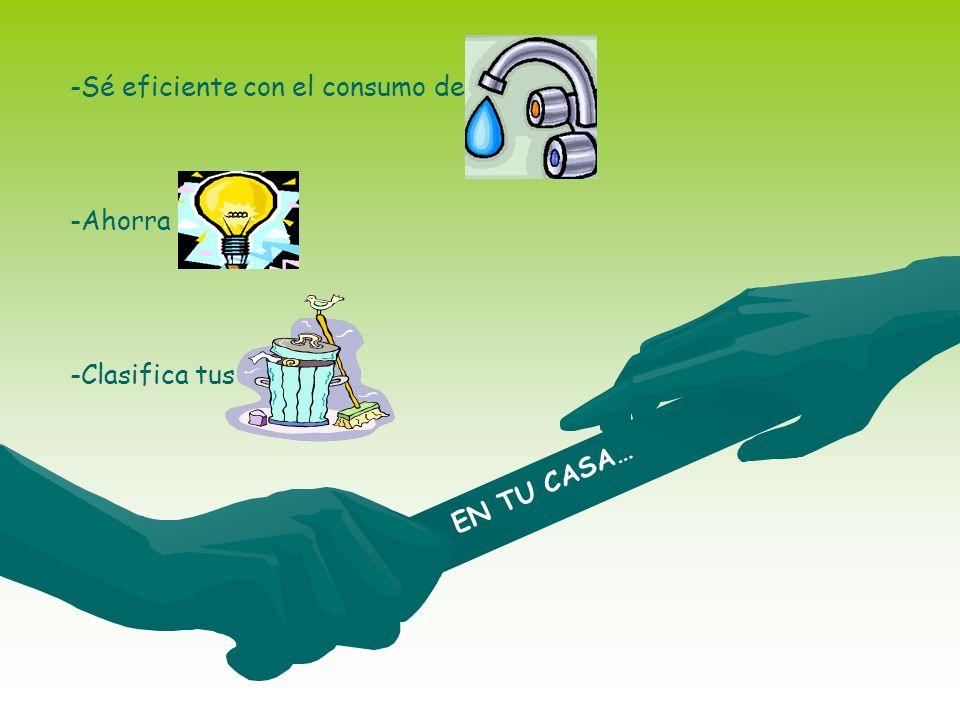 EN TU CASA… -Sé eficiente con el consumo de agua -Ahorra energía -Clasifica tus basuras