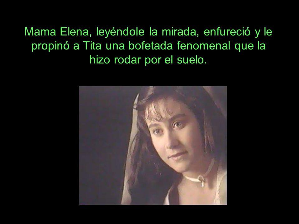Mama Elena, leyéndole la mirada, enfureció y le propinó a Tita una bofetada fenomenal que la hizo rodar por el suelo.