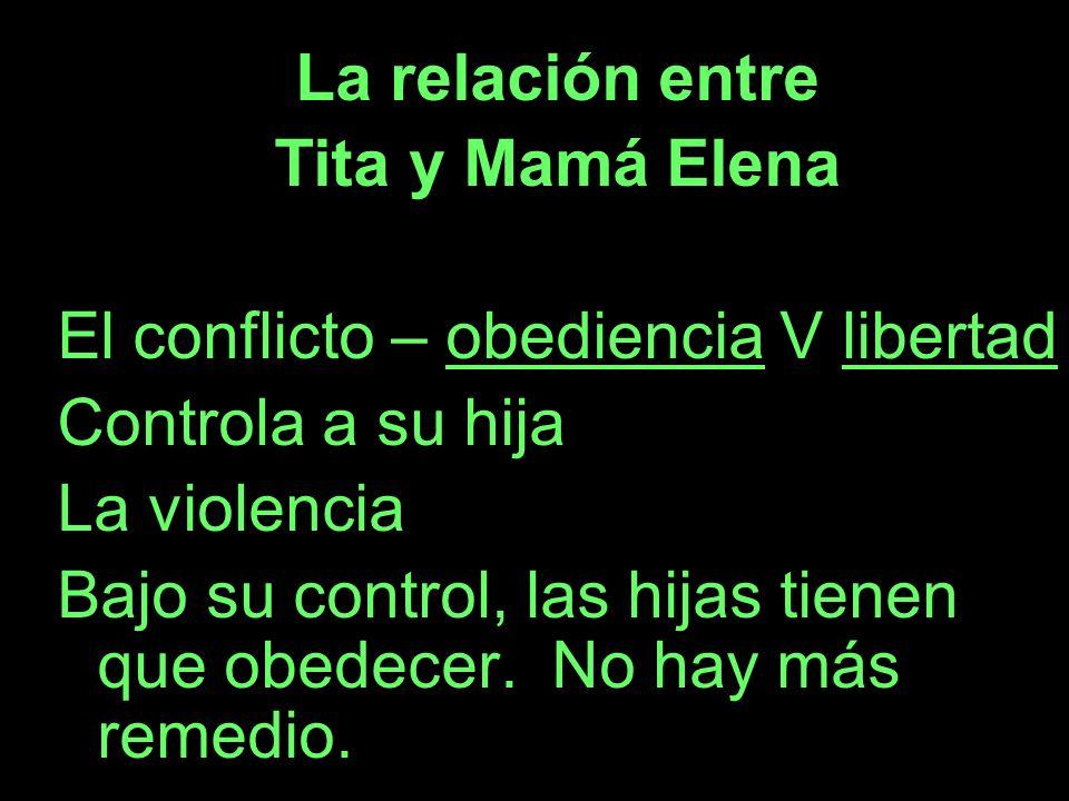 La relación entre Tita y Mamá Elena El conflicto – obediencia V libertad Controla a su hija La violencia Bajo su control, las hijas tienen que obedece