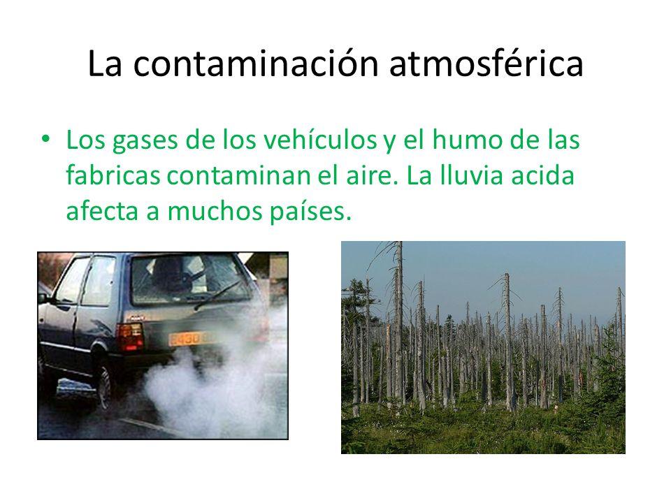 La contaminación atmosférica Los gases de los vehículos y el humo de las fabricas contaminan el aire. La lluvia acida afecta a muchos países.