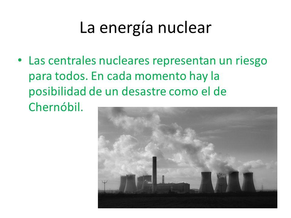 La energía nuclear Las centrales nucleares representan un riesgo para todos. En cada momento hay la posibilidad de un desastre como el de Chernóbil.