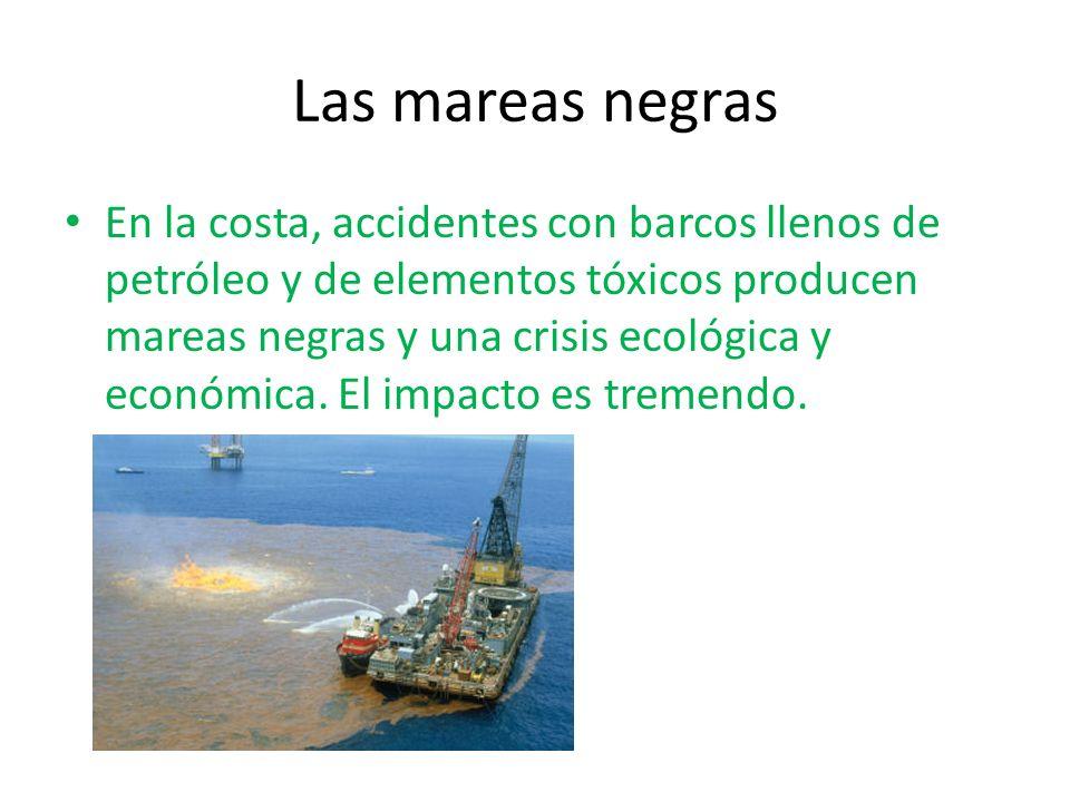 Las mareas negras En la costa, accidentes con barcos llenos de petróleo y de elementos tóxicos producen mareas negras y una crisis ecológica y económi