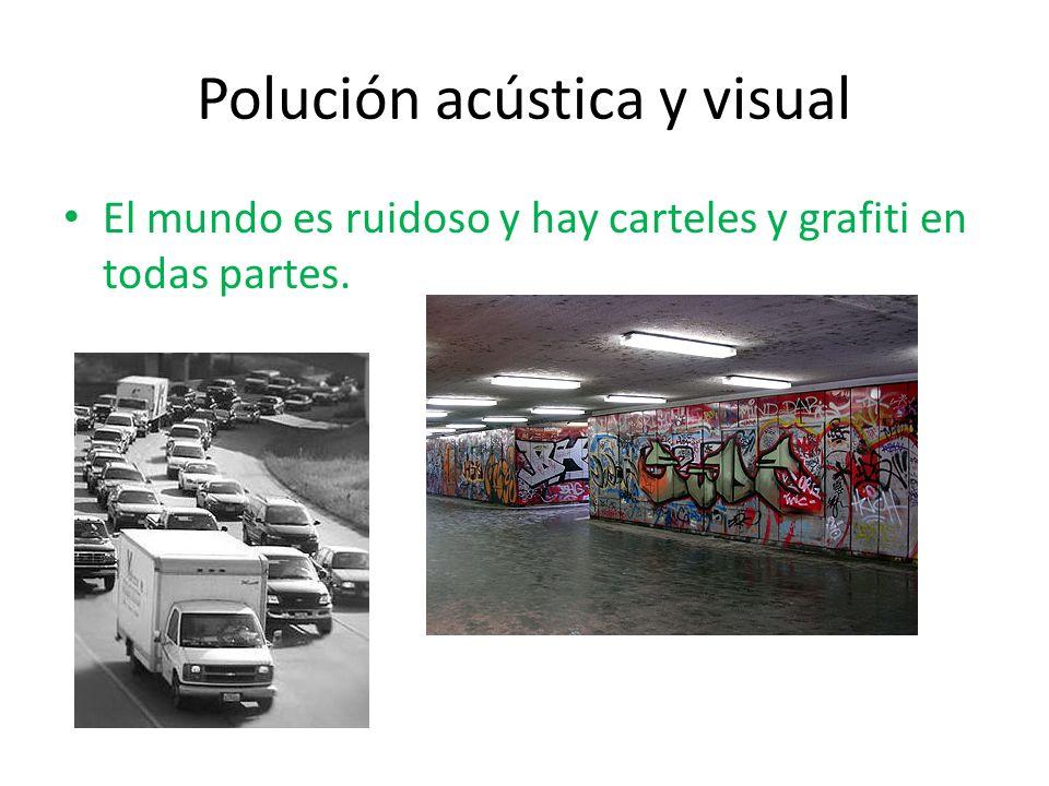 Polución acústica y visual El mundo es ruidoso y hay carteles y grafiti en todas partes.
