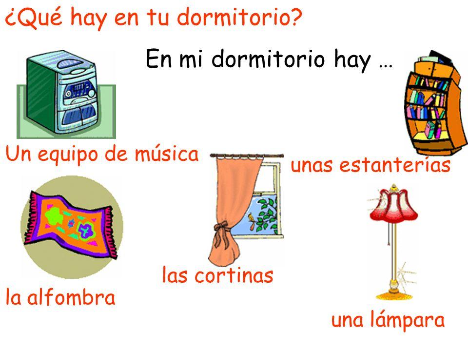 ¿Qué hay en tu dormitorio? En mi dormitorio hay … la alfombra unas estanterías Un equipo de música una lámpara las cortinas