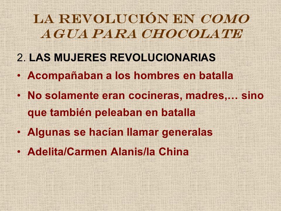 LA REVOLUCIÓN EN COMO AGUA PARA CHOCOLATE 2. LAS MUJERES REVOLUCIONARIAS Acompañaban a los hombres en batalla No solamente eran cocineras, madres,… si
